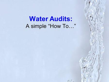 "Water Audits: A simple ""How To…"". Why perform a Water Audit?"