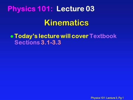 Physics 101: Lecture 3, Pg 1 Kinematics Physics 101: Lecture 03 l Today's lecture will cover Textbook Sections 3.1-3.3.