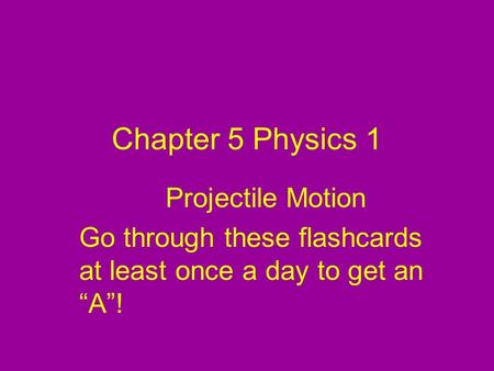"Chapter 5 Physics 1 Projectile Motion Go through these flashcards at least once a day to get an ""A""!"