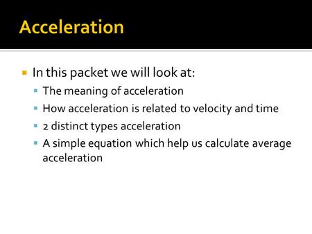  In this packet we will look at:  The meaning of acceleration  How acceleration is related to velocity and time  2 distinct types acceleration  A.