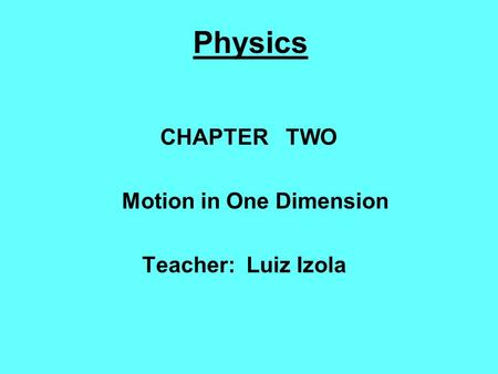 Physics CHAPTER TWO Motion in One Dimension Teacher: Luiz Izola.