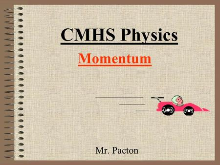 "Momentum Mr. Pacton CMHS Physics Goals For Today 1) Be able to explain two new physics terms: –Momentum –Impulse 2) Answer the following question: ""Why."