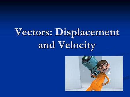 Vectors: Displacement and Velocity. Vectors Examples of vectors: displacement velocity acceleration.