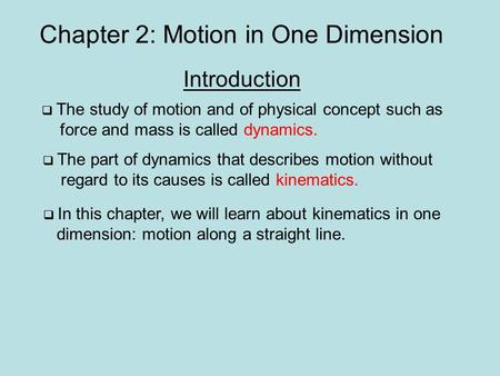 Chapter 2: Motion in One Dimension Introduction  The study of motion and of physical concept such as force and mass is called dynamics.  The part of.
