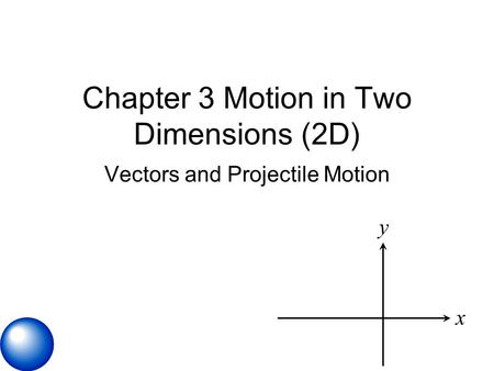 Chapter 3 Motion in Two Dimensions (2D) Vectors and Projectile Motion x y.