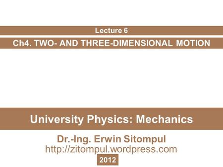 University Physics: Mechanics Ch4. TWO- AND THREE-DIMENSIONAL MOTION Lecture 6 Dr.-Ing. Erwin Sitompul  2012.
