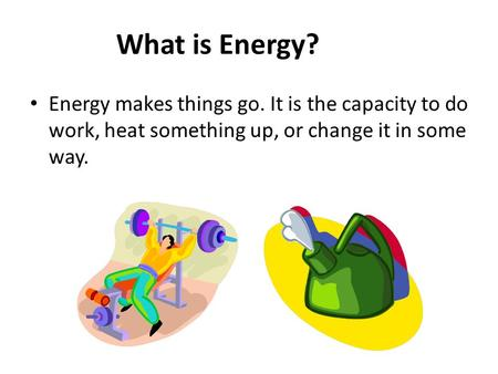 What is Energy? Energy makes things go. It is the capacity to do work, heat something up, or change it in some way.