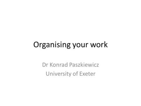 Organising your work Dr Konrad Paszkiewicz University of Exeter.