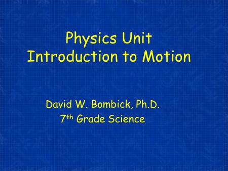 Physics Unit Introduction to Motion David W. Bombick, Ph.D. 7 th Grade Science.