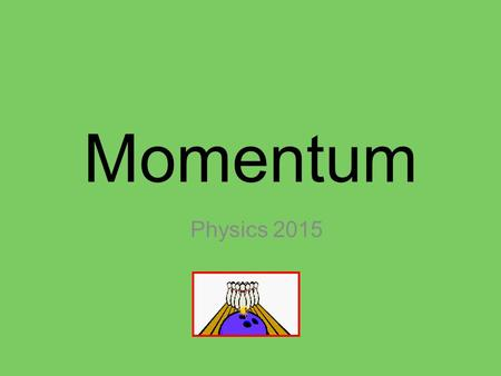 Momentum Physics 2015. Physics Definition : Linear momentum of an object of mass (m) moving with a velocity (v) is defined as the product of the mass.