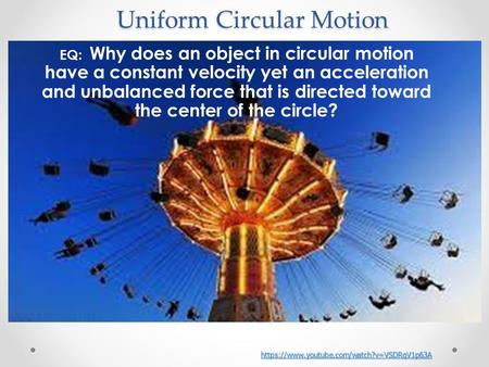 EQ: Why does an object in circular motion have a constant velocity yet an acceleration and unbalanced force that is directed toward the center of the circle?