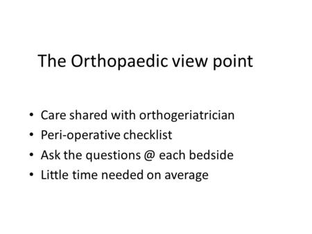 The Orthopaedic view point Care shared with orthogeriatrician Peri-operative checklist Ask the each bedside Little time needed on average.