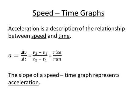 Speed – Time Graphs. SlopeExampleInterpretation high positive value high acceleration rapid increase in speed low positive value low acceleration slow.