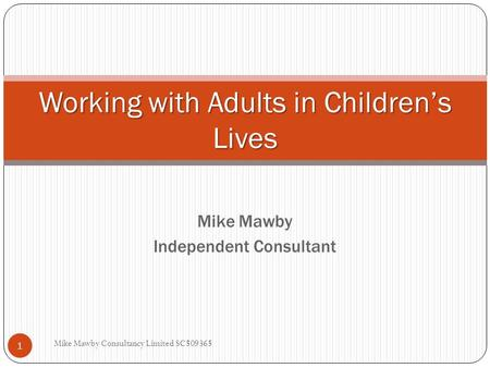 Mike Mawby Independent Consultant Working with Adults in Children's Lives 1 Mike Mawby Consultancy Limited SC509365.