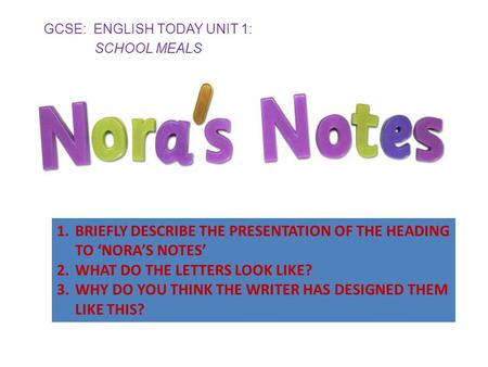 GCSE: ENGLISH TODAY UNIT 1: SCHOOL MEALS 1.BRIEFLY DESCRIBE THE PRESENTATION OF THE HEADING TO 'NORA'S NOTES' 2.WHAT DO THE LETTERS LOOK LIKE? 3.WHY DO.