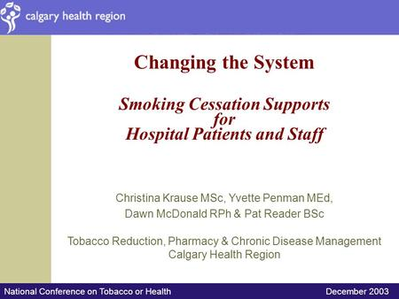 National Conference on Tobacco or Health December 2003 Changing the System Smoking Cessation Supports for Hospital Patients and Staff Christina Krause.