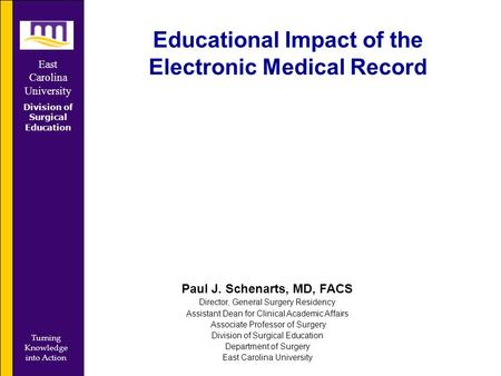 East Carolina University Division of Surgical Education Turning Knowledge into Action Educational Impact of the Electronic Medical Record Paul J. Schenarts,