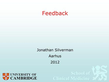 School of Clinical Medicine School of Clinical Medicine UNIVERSITY OF CAMBRIDGE Feedback Jonathan Silverman Aarhus 2012.