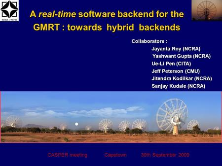 A real-time software backend for the GMRT : towards hybrid backends CASPER meeting Capetown 30th September 2009 Collaborators : Jayanta Roy (NCRA) Yashwant.