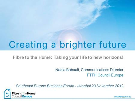 Fibre to the Home: Taking your life to new horizons! Nadia Babaali, Communications Director FTTH Council Europe Southeast Europe Business Forum - Istanbul.