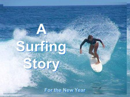 CLICK TO ADVANCE SLIDES ♫ Turn on your speakers! ♫ Turn on your speakers! A Surfing Story A Surfing Story For the New Year.