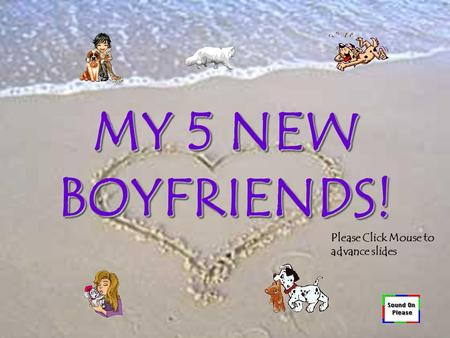 MY 5 NEW BOYFRIENDS! Please Click Mouse to advance slides.