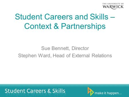 Student Careers and Skills – Context & Partnerships Sue Bennett, Director Stephen Ward, Head of External Relations.