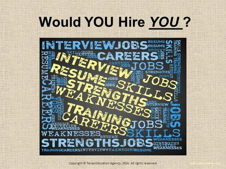 Would YOU Hire YOU ? www.onetonline.org Copyright © Texas Education Agency, 2014. All rights reserved.