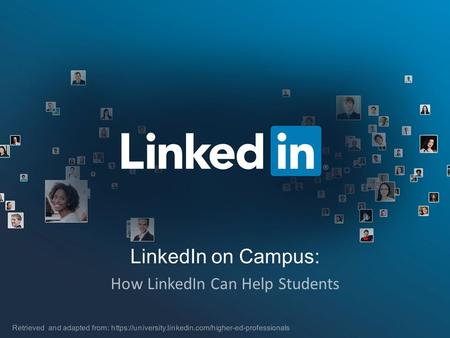 LinkedIn on Campus: How LinkedIn Can Help Students Retrieved and adapted from: https://university.linkedin.com/higher-ed-professionals.