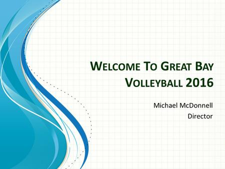 W ELCOME T O G REAT B AY V OLLEYBALL 2016 Michael McDonnell Director.