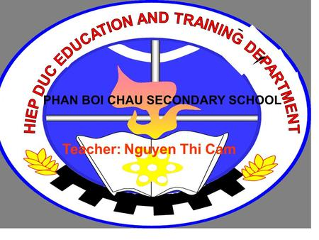 PHAN BOI CHAU SECONDARY SCHOOL Teacher: Nguyen Thi Cam.