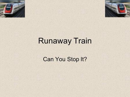 Runaway Train Can You Stop It?. Start You wake up and are surprised to see that you're on a train. How did you get here, and where are you going? Can.
