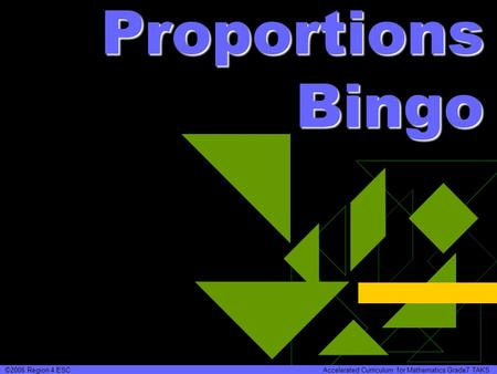 Proportions Bingo ©2006 Region 4 ESC Accelerated Curriculum for Mathematics Grade7 TAKS.