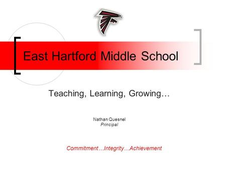 East Hartford Middle School Teaching, Learning, Growing… Nathan Quesnel Principal Commitment…Integrity…Achievement.