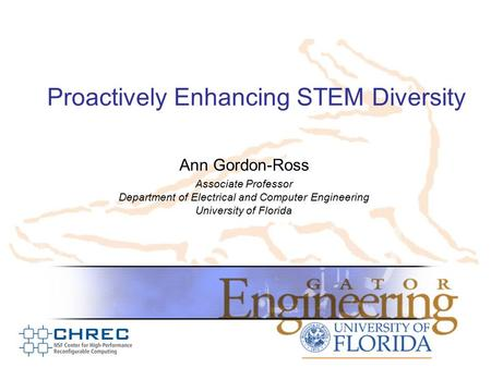 Proactively Enhancing STEM Diversity Ann Gordon-Ross Associate Professor Department of Electrical and Computer Engineering University of Florida.