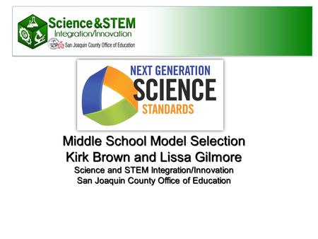 Middle School Model Selection Kirk Brown and Lissa Gilmore Science and STEM Integration/Innovation San Joaquin County Office of Education.