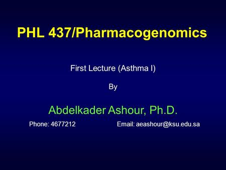 PHL 437/Pharmacogenomics First Lecture (Asthma I) By Abdelkader Ashour, Ph.D. Phone: 4677212