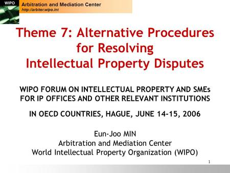 1 Theme 7: Alternative Procedures for Resolving Intellectual Property Disputes WIPO FORUM ON INTELLECTUAL PROPERTY AND SMEs FOR IP OFFICES AND OTHER RELEVANT.