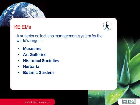 A superior collections management system for the world's largest: Museums Art Galleries Historical Societies Herbaria Botanic Gardens KE EMu.