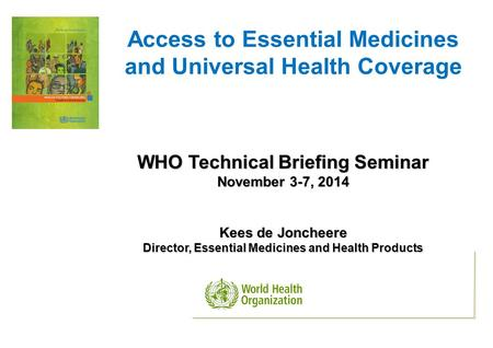Access to Essential Medicines and Universal Health Coverage WHO Technical Briefing Seminar November 3-7, 2014 Kees de Joncheere Director, Essential Medicines.
