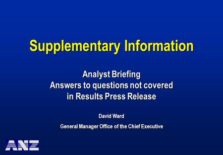 Supplementary Information Analyst Briefing Answers to questions not covered in Results Press Release David Ward General Manager Office of the Chief Executive.