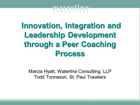 Innovation, Integration and Leadership Development through a Peer Coaching Process Marcia Hyatt, Waterline Consulting, LLP Todd Tonneson, St. Paul Travelers.