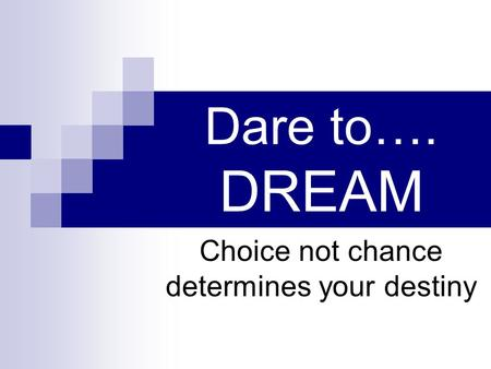 Dare to…. DREAM Choice not chance determines your destiny.
