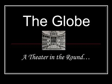 The Globe A Theater in the Round….