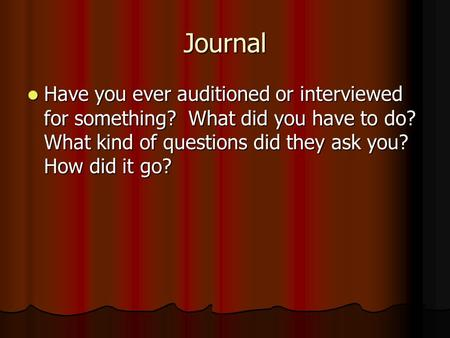 Journal Have you ever auditioned or interviewed for something? What did you have to do? What kind of questions did they ask you? How did it go? Have you.