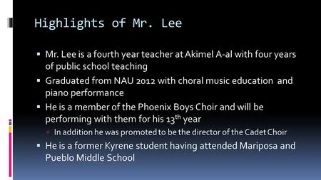 Highlights of Mr. Lee  Mr. Lee is a fourth year teacher at Akimel A-al with four years of public school teaching  Graduated from NAU 2012 with choral.