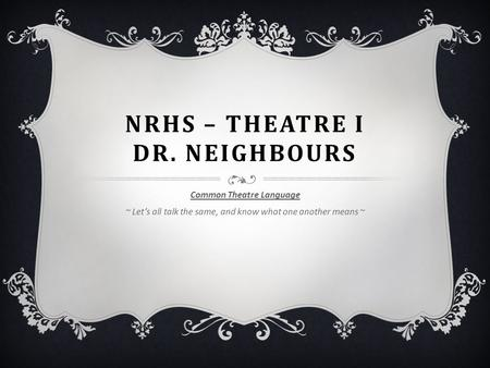 NRHS – THEATRE I DR. NEIGHBOURS Common Theatre Language ~ Let's all talk the same, and know what one another means ~