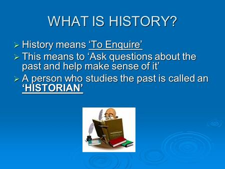 WHAT IS HISTORY?  History means 'To Enquire'  This means to 'Ask questions about the past and help make sense of it'  A person who studies the past.