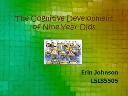 The Cognitive Development of Nine Year-Olds Erin Johnson LSIS5505.