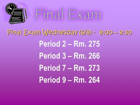 Final Exam Wednesday (6/8) - 8:00 – 9:30 Period 2 – Rm. 275 Period 3 – Rm. 266 Period 7 – Rm. 273 Period 9 – Rm. 264.